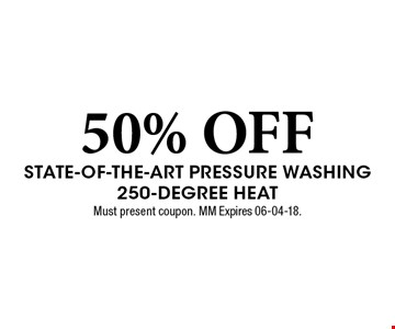50% OFF State-of-the-Art Pressure Washing 250-Degree Heat. Must present coupon. MM Expires 06-04-18.