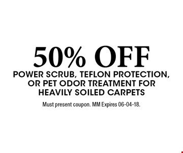 50% OFF Power scrub, teflon protection, or Pet odor Treatment for Heavily soiled carpets. Must present coupon. MM Expires 06-04-18.