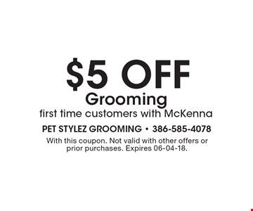 $5 off Grooming first time customers with McKenna. With this coupon. Not valid with other offers or prior purchases. Expires 06-04-18.