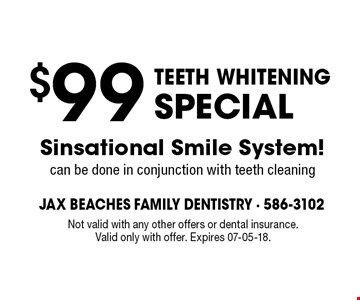 $99 TEETH WHITENING SPECIAL Sinsational Smile System! can be done in conjunction with teeth cleaning . Not valid with any other offers or dental insurance. Valid only with offer. Expires 07-05-18.