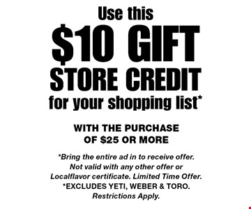 Use this $10 giftSTORE CREDIT for your shopping list* with the purchase of $25 or more*Bring the entire ad in to receive offer. Not valid with any other offer or Localflavor certificate. Limited Time Offer.*Excludes Yeti, Weber & Toro. Restrictions Apply.