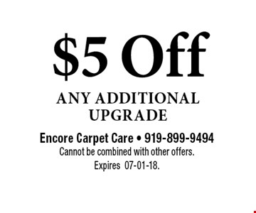 $5 Off Any Additional Upgrade. Encore Carpet Care - 919-899-9494Cannot be combined with other offers.  Expires07-01-18.
