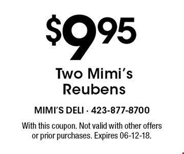 $9.95 Two Mimi's Reubens. With this coupon. Not valid with other offersor prior purchases. Expires 06-12-18.