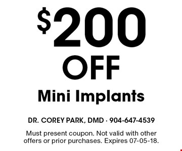 $200 OFF Mini Implants. Must present coupon. Not valid with other offers or prior purchases. Expires 07-05-18.