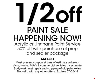 1/2 off Paint SaleHappening Now!Acrylic or Urethane Paint Service50% off with purchase of prepand sealer package. Must present coupon at time of estimate write-up.Vans, trucks, SUVs & commercial vehicles by estimate. Bodywork, rust repair and stripping of old paint extra.Not valid with any other offers. Expires 07-05-18