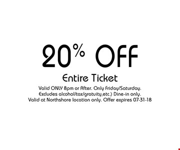 20% Off Entire Ticket. Valid ONLY 8pm or After. Only Friday/Saturday. Excludes alcohol/tax/gratuity,etc.) Dine-in only. Valid at Northshore location only. Offer expires 07-31-18