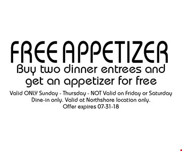 free appetizerBuy two dinner entrees and get an appetizer for free . Valid ONLY Sunday - Thursday - NOT Valid on Friday or Saturday Dine-in only. Valid at Northshore location only. Offer expires 07-31-18