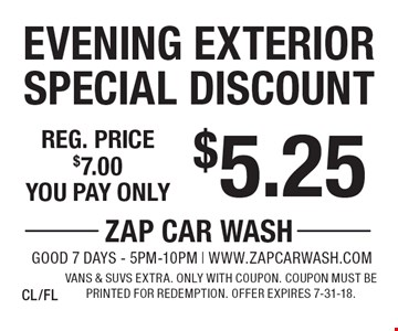 $5.25 Evening Exterior Special Discount Reg. price $7.00. Vans & SUVs extra. Only with coupon. Coupon must be printed for redemption. Offer expires 7-31-18. CL/FL