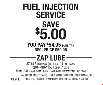 Save $5.00 Fuel Injection Service You pay $54.95 plus tax Reg. price $59.95. Valid on most cars. Only with coupon. Coupon must printed for redemption. Offer expires 7-31-18.CL/FL