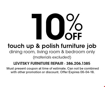10% Off touch up & polish furniture jobdining room, living room & bedroom only(materials excluded). Must present coupon at time of estimate. Can not be combined with other promotion or discount. Offer Expires 06-04-18.