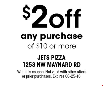 $2 off any purchase of $10 or more. With this coupon. Not valid with other offers or prior purchases. Expires 06-25-18.