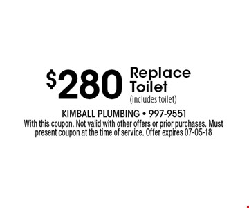 $280 Replace Toilet (includes toilet). With this coupon. Not valid with other offers or prior purchases. Must present coupon at the time of service. Offer expires 07-05-18