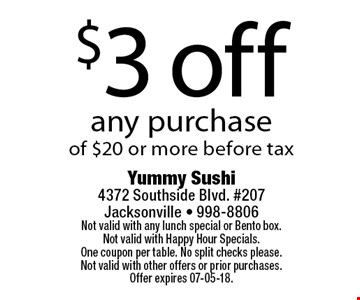 $3 off any purchaseof $20 or more before tax. Yummy Sushi 4372 Southside Blvd. #207Jacksonville - 998-8806Not valid with any lunch special or Bento box. Not valid with Happy Hour Specials. One coupon per table. No split checks please.Not valid with other offers or prior purchases. Offer expires 07-05-18.
