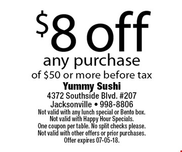 $8 off any purchaseof $50 or more before tax. Yummy Sushi 4372 Southside Blvd. #207Jacksonville - 998-8806Not valid with any lunch special or Bento box. Not valid with Happy Hour Specials. One coupon per table. No split checks please.Not valid with other offers or prior purchases. Offer expires 07-05-18.