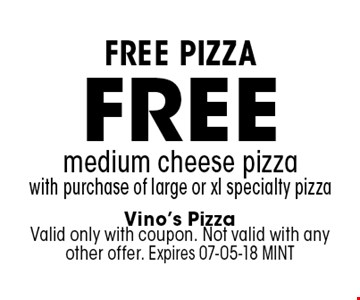 free medium cheese pizzawith purchase of large or xl specialty pizza. Vino's PizzaValid only with coupon. Not valid with any other offer. Expires 07-05-18 MINT