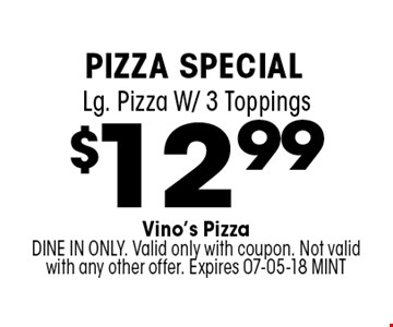 $12.99 Lg. Pizza W/ 3 Toppings. Vino's PizzaDINE IN ONLY. Valid only with coupon. Not valid with any other offer. Expires 07-05-18 MINT