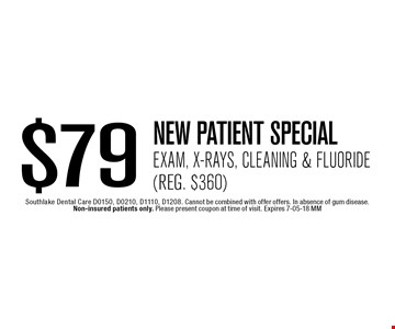 $79 NEW PATIENT SPECIALExam, X-Rays, Cleaning & Fluoride(Reg. $360). Southlake Dental Care D0150, D0210, D1110, D1208. Cannot be combined with offer offers. In absence of gum disease. Non-insured patients only. Please present coupon at time of visit. Expires 7-05-18 MM