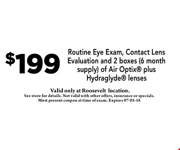$199 Routine Eye Exam, Contact Lens Evaluation and 2 boxes (6 month supply) of Air Optix plus Hydraglyde lenses. See store for details. Not valid with other offers, insurance or specials. Must present coupon at time of exam. Expires 07-05-18