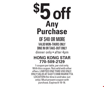 $5 off any purchase of $40 or more. Valid Mon-Thurs only. Dine in or take-out only. Dinner only, after 4pm. 1 coupon per table, per visit only. With this coupon. Not valid with other offers. Limited one time use only. Only valid at East Cobb Marietta location (for dine in and take-out only). Must present coupon with purchase. Expires 8-10-18.