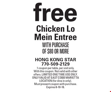 Free Chicken Lo Mein Entree with purchase of $80 or more. 1 coupon per table, per visit only. With this coupon. Not valid with other offers. Limited one time use only. Only valid at East Cobb Marietta location (for dine in only). Must present coupon with purchase. Expires 8-10-18.