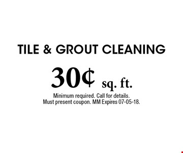 30¢ sq. ft. Tile & Grout Cleaning. Minimum required. Call for details. Must present coupon. MM Expires 07-05-18.