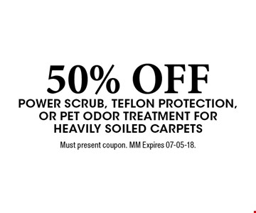 50% OFF Power scrub, teflon protection, or Pet odor Treatment for Heavily soiled carpets. Must present coupon. MM Expires 07-05-18.