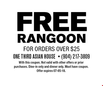 FREE RANGOONfor orders over $25. With this coupon. Not valid with other offers or prior purchases. Dine-in only and dinner only. Must have coupon. Offer expires 07-05-18.