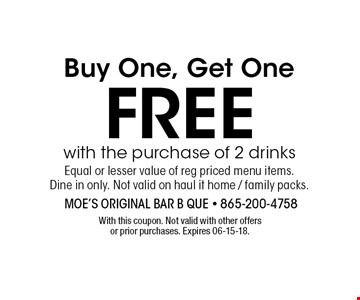 Buy One, Get One Free with the purchase of 2 drinks Equal or lesser value of reg priced menu items.Dine in only. Not valid on haul it home / family packs. With this coupon. Not valid with other offers or prior purchases. Expires 06-15-18.