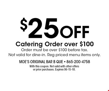 $25 OFF Catering Order over $100 Order must be over $100 before tax.Not valid for dine-in. Reg priced menu items only.. With this coupon. Not valid with other offers or prior purchases. Expires 06-15-18.