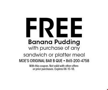 FREE Banana Pudding with purchase of any sandwich or platter meal. With this coupon. Not valid with other offers or prior purchases. Expires 06-15-18.