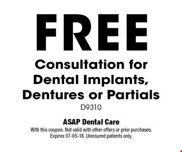 FREE Consultation for Dental Implants, Dentures or Partials. D9310. ASAP Dental Care. With this coupon. Not valid with other offers or prior purchases. Expires 07-05-18. Uninsured patients only.