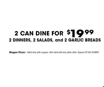 $19 .99 2 CAN DINE FOR2 DINNERS, 2 Salads, and 2 Garlic Breads . Megas Pizza- Valid only with coupon. Not valid with any other offer. Expires 07-05-18 MINT.