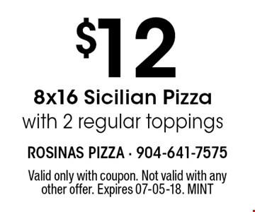 $12 8x16 Sicilian Pizzawith 2 regular toppings. Valid only with coupon. Not valid with any other offer. Expires 07-05-18. MINT