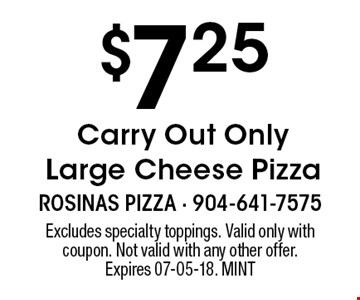 $7.25 Carry Out Only Large Cheese Pizza. Excludes specialty toppings. Valid only with coupon. Not valid with any other offer. Expires 07-05-18. MINT