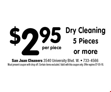 $2.95 Dry Cleaning5 Piecesor more. San Juan Cleaners 3540 University Blvd. W. - 733-4566 Must present coupon with drop off. Certain items excluded. Valid with this coupon only. Offer expires 07-05-18.