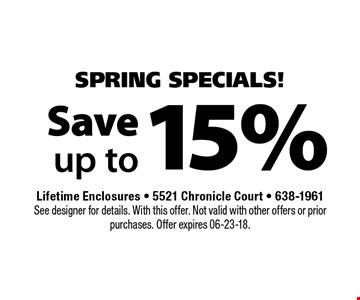 15% Save up to. Lifetime Enclosures - 5521 Chronicle Court - 638-1961 See designer for details. With this offer. Not valid with other offers or prior purchases. Offer expires 06-23-18.