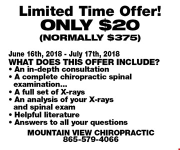 Limited Time Offer!Only $20 (normally $375). June 16th, 2018 - July 17th, 2018What does this offer include?- An in-depth consultation- A complete chiropractic spinalexamination... - A full set of X-rays- An analysis of your X-raysand spinal exam- Helpful literature- Answers to all your questionsMountain View Chiropractic865-579-4066