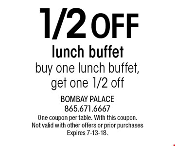 1/2 Off lunch buffet buy one lunch buffet, get one 1/2 off. One coupon per table. With this coupon. Not valid with other offers or prior purchases Expires 7-13-18.