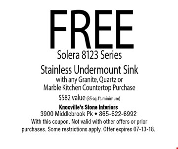 FREESolera 8123 Series Stainless Undermount Sinkwith any Granite, Quartz orMarble Kitchen Countertop Purchase$582 value (35 sq. ft. minimum). Knoxville's Stone Interiors3900 Middlebrook Pk - 865-622-6992 With this coupon. Not valid with other offers or prior purchases. Some restrictions apply. Offer expires 07-13-18.