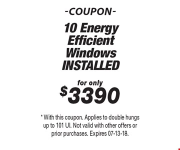 for only$3390 10 Energy Efficient WindowsINSTALLED. * With this coupon. Applies to double hungs up to 101 UI. Not valid with other offers or prior purchases. Expires 07-13-18.