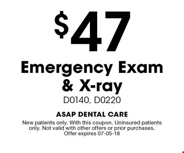 $47 Emergency Exam & X-ray. D0140, D0220. New patients only. With this coupon. Uninsured patients only. Not valid with other offers or prior purchases.Offer expires 07-05-18