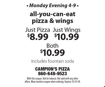 - Monday Evening 4-9 - All-you-can-eat pizza & wings: just pizza $8.99, just wings $10.99 or both $10.99 includes fountain soda. With this coupon. Not for takeout. Not valid with any other offers. Must mention coupon when ordering. Expires 12-31-18.