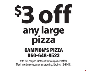 $3 off any large pizza. With this coupon. Not valid with any other offers. Must mention coupon when ordering. Expires 12-31-18.