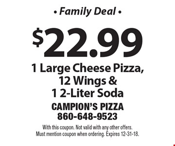 - Family Deal - $22.99 1 Large Cheese Pizza, 12 Wings & 1 2-Liter Soda. With this coupon. Not valid with any other offers. Must mention coupon when ordering. Expires 12-31-18.