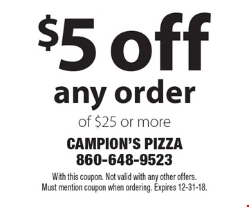 $5 off any order of $25 or more. With this coupon. Not valid with any other offers. Must mention coupon when ordering. Expires 12-31-18.