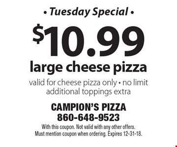 - Tuesday Special - $10.99 large cheese pizza. Valid for cheese pizza only. No limit. Additional toppings extra. With this coupon. Not valid with any other offers. Must mention coupon when ordering. Expires 12-31-18.