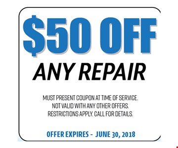 $50 Off Any Repair. Must present coupon at time of service. Not valid with any other offers. Restrictions apply. Call for details. Offer expires 06-30-18