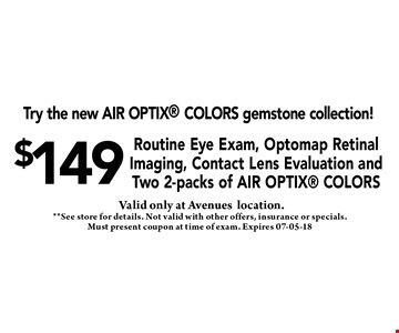 $149 Routine Eye Exam, Optomap Retinal Imaging, Contact Lens Evaluation and Two 2-packs of Air Optix Colors. **See store for details. Not valid with other offers, insurance or specials. Must present coupon at time of exam. Expires 07-05-18
