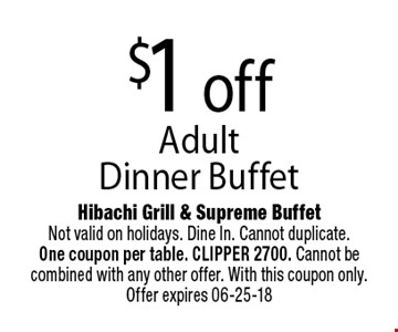 $1 off Adult Dinner Buffet. Hibachi Grill & Supreme BuffetNot valid on holidays. Dine In. Cannot duplicate. One coupon per table. CLIPPER 2700. Cannot be combined with any other offer. With this coupon only. Offer expires 06-25-18