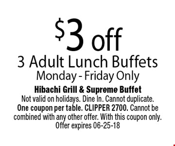 $3 off 3 Adult Lunch Buffets. Hibachi Grill & Supreme BuffetNot valid on holidays. Dine In. Cannot duplicate. One coupon per table. CLIPPER 2700. Cannot be combined with any other offer. With this coupon only. Offer expires 06-25-18